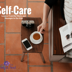 Self-Care: Lessons From Our Moms And Messages To Our Kids