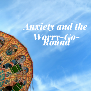 Anxiety And The Worry-Go-Round